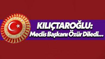 Kılıçdaroğlu: Meclis Başkanı özür diledi...