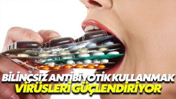 Hemen her hastalıkta antibiyotiğe sarılmak virüsleri güçlendiriyor