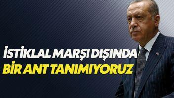 Erdoğan: İstiklal Marşı dışında bir ant tanımıyoruz