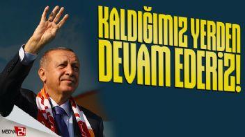 Erdoğan: Kaldığımız yerden devam ederiz!