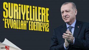 Erdoğan: Suriyelilere eyvallah edemeyiz