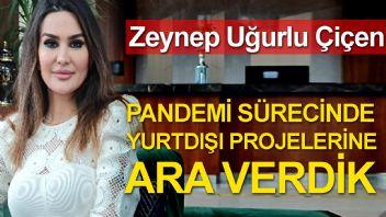 Zeynep Uğurlu Çiçen; Pandemi Sürecinde Yurt Dışı Projelerimize Ara Verdik.