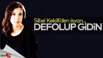 Sibel Kekilli patladı: 'Defolup gidin'